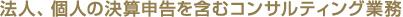 法人、個人の決算申告を含むコンサルティング業務